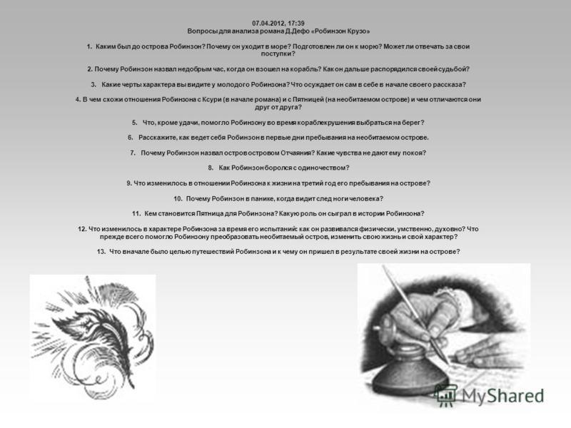 07.04.2012, 17:39 Вопросы для анализа романа Д.Дефо «Робинзон Крузо» 1. Каким был до острова Робинзон? Почему он уходит в море? Подготовлен ли он к морю? Может ли отвечать за свои поступки? 2. Почему Робинзон назвал недобрым час, когда он взошел на к