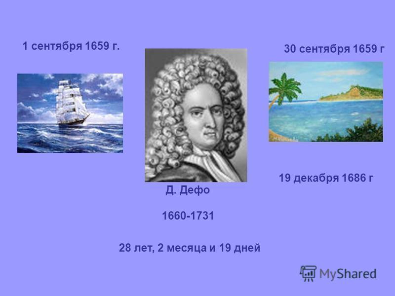 1 сентября 1659 г. 30 сентября 1659 г 19 декабря 1686 г 28 лет, 2 месяца и 19 дней Д. Дефо 1660-1731
