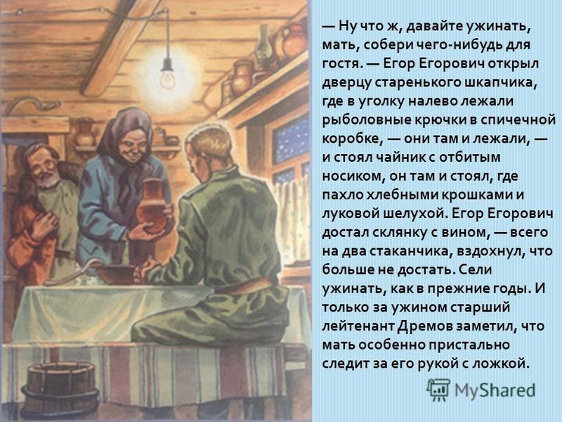 Ну что ж, давайте ужинать, мать, собери чего-нибудь для гостя. Егор Егорович открыл дверцу старенького шкапчика, где в уголку налево лежали рыболовные крючки в спичечной коробке, они там и лежали, и стоял чайник с отбитым носиком, он там и стоял, где