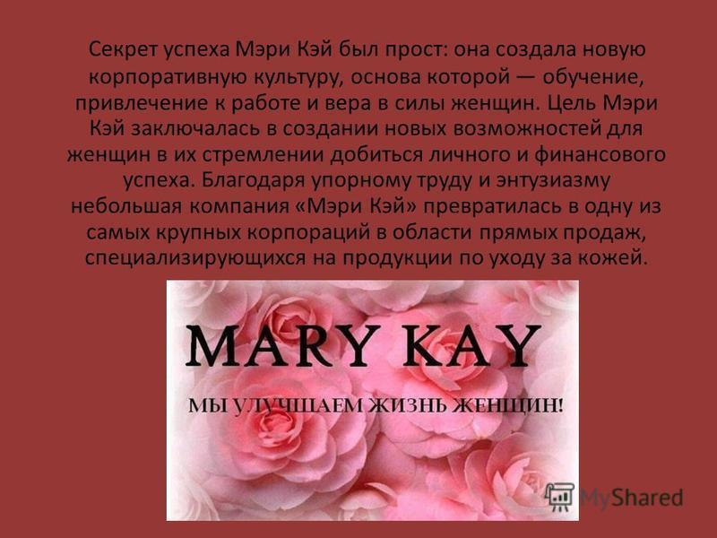 Секрет успеха Мэри Кэй был прост: она создала новую корпоративную культуру, основа которой обучение, привлечение к работе и вера в силы женщин. Цель Мэри Кэй заключалась в создании новых возможностей для женщин в их стремлении добиться личного и фина
