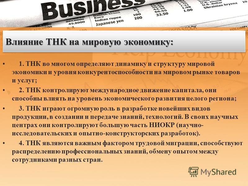 Влияние ТНК на мировую экономику: 1. ТНК во многом определяют динамику и структуру мировой экономики и уровня конкурентоспособности на мировом рынке товаров и услуг; 2. ТНК контролируют международное движение капитала, они способны влиять на уровень
