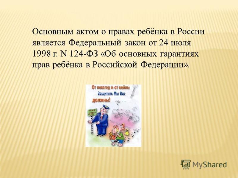 Основным актом о правах ребёнка в России является Федеральный закон от 24 июля 1998 г. N 124-ФЗ «Об основных гарантиях прав ребёнка в Российской Федерации».