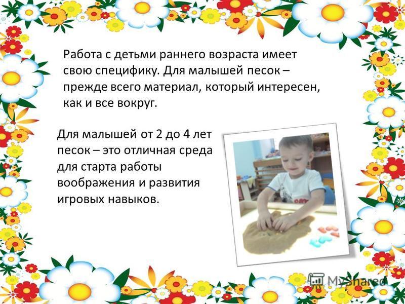Работа с детьми раннего возраста имеет свою специфику. Для малышей песок – прежде всего материал, который интересен, как и все вокруг. Для малышей от 2 до 4 лет песок – это отличная среда для старта работы воображения и развития игровых навыков.