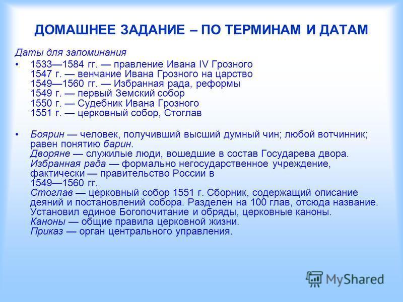 ДОМАШНЕЕ ЗАДАНИЕ – ПО ТЕРМИНАМ И ДАТАМ Даты для запоминания 15331584 гг. правление Ивана IV Грозного 1547 г. венчание Ивана Грозного на царство 15491560 гг. Избранная рада, реформы 1549 г. первый Земский собор 1550 г. Судебник Ивана Грозного 1551 г.