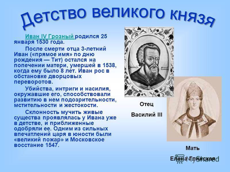Иван IV Грозный Иван IV Грозный родился 25 января 1530 года. После смерти отца 3-летний Иван («прямое имя» по дню рождения Тит) остался на попечении матери, умершей в 1538, когда ему было 8 лет. Иван рос в обстановке дворцовых переворотов. Убийства,