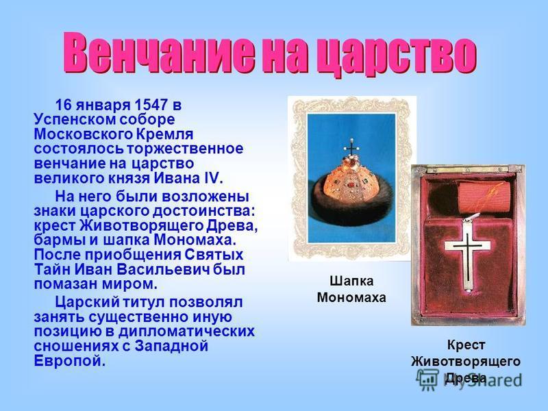 16 января 1547 в Успенском соборе Московского Кремля состоялось торжественное венчание на царство великого князя Ивана IV. На него были возложены знаки царского достоинства: крест Животворящего Древа, бармы и шапка Мономаха. После приобщения Святых Т