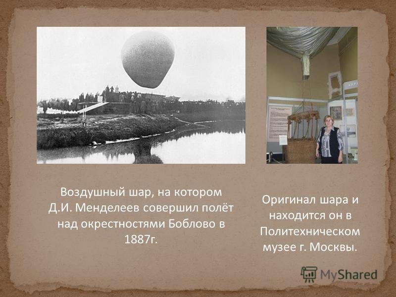 Воздушный шар, на котором Д.И. Менделеев совершил полёт над окрестностями Боблово в 1887 г. Оригинал шара и находится он в Политехническом музее г. Москвы.