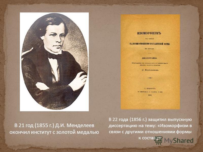 В 21 год (1855 г.) Д.И. Менделеев окончил институт с золотой медалью В 22 года (1856 г.) защитил выпускную диссертацию на тему: «Изоморфизм в связи с другими отношениями формы к составу».
