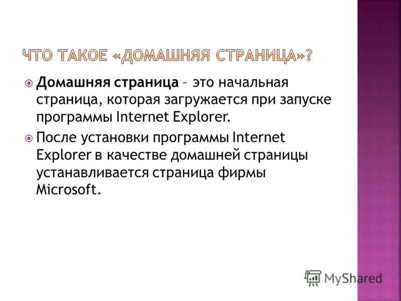 Домашняя страница – это начальная страница, которая загружается при запуске программы Internet Explorer. После установки программы Internet Explorer в качестве домашней страницы устанавливается страница фирмы Microsoft.