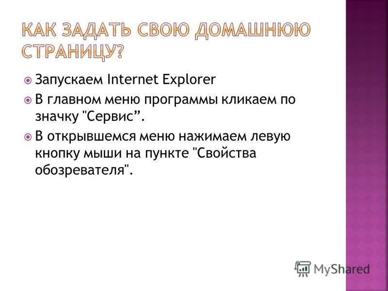Запускаем Internet Explorer В главном меню программы кликаем по значку Сервис. В открывшемся меню нажимаем левую кнопку мыши на пункте Свойства обозревателя.