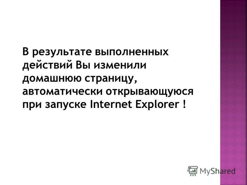 В результате выполненных действий Вы изменили домашнюю страницу, автоматически открывающуюся при запуске Internet Explorer !