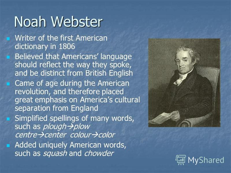Noah Webster Writer of the first American dictionary in 1806 Believed that Americans language should reflect the way they spoke, and be distinct from British English Came of age during the American revolution, and therefore placed great emphasis on A