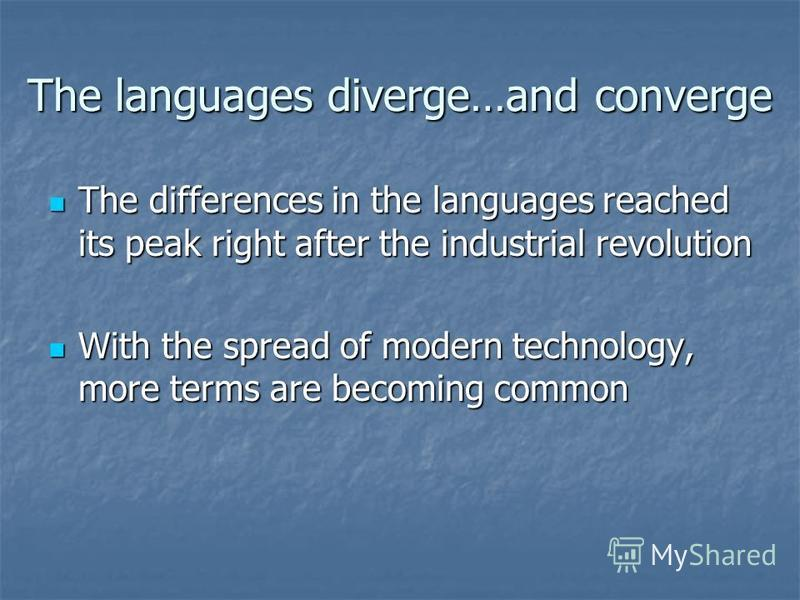 The languages diverge…and converge The differences in the languages reached its peak right after the industrial revolution The differences in the languages reached its peak right after the industrial revolution With the spread of modern technology, m