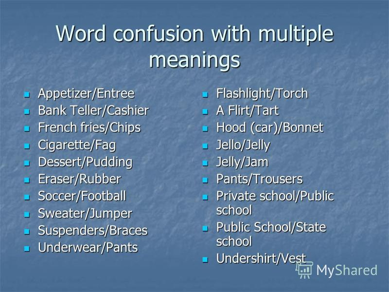 Word confusion with multiple meanings Appetizer/Entree Appetizer/Entree Bank Teller/Cashier Bank Teller/Cashier French fries/Chips French fries/Chips Cigarette/Fag Cigarette/Fag Dessert/Pudding Dessert/Pudding Eraser/Rubber Eraser/Rubber Soccer/Footb