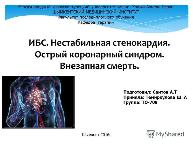 ИБС. Нестабильная стенокардия. Острый коронарный синдром. Внезапная смерть. Международный казахско–турецкий университет имени Ходжи Ахмеда Ясави ШЫМКЕНТСКИЙ МЕДИЦИНСКИЙ ИНСТИТУТ Факультет последипломного обучения Кафедра терапии Подготовил: Саитов А.