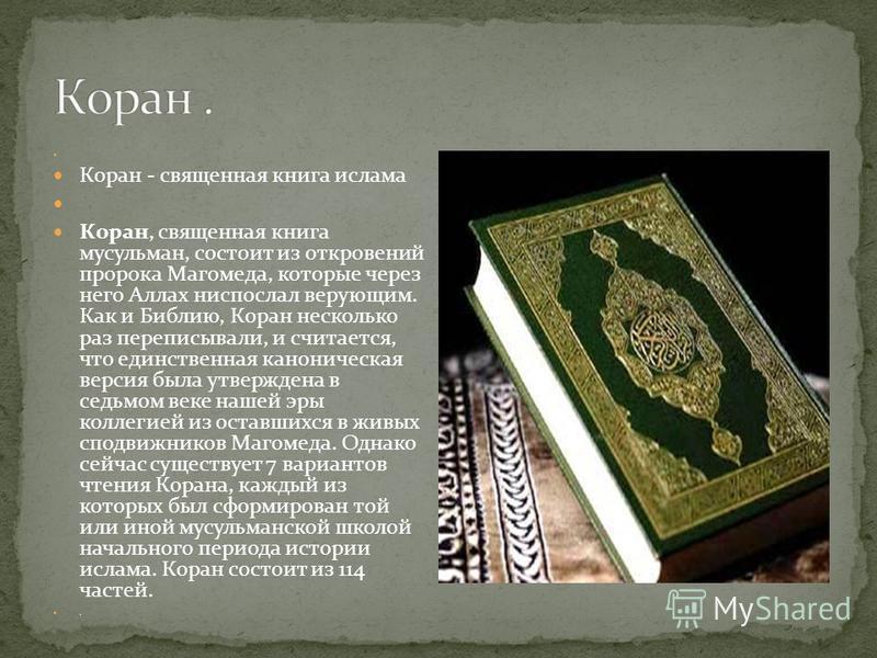 Коран - священная книга ислама Коран, священная книга мусульман, состоит из откровений пророка Магомеда, которые через него Аллах ниспослал верующим. Как и Библию, Коран несколько раз переписывали, и считается, что единственная каноническая версия бы
