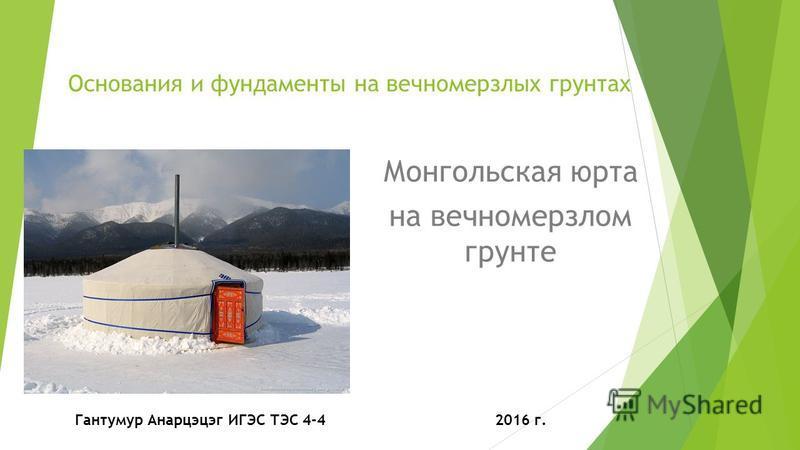Основания и фундаменты на вечномерзлых грунтах Монгольская юрта на вечномерзлом грунте Гантумур Анарцэцэг ИГЭС ТЭС 4-4 2016 г.