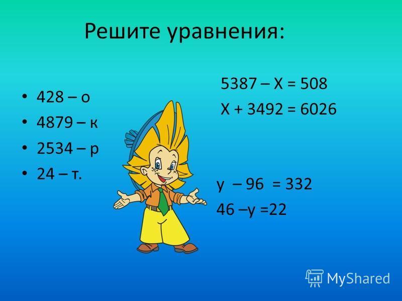 Решите уравнения: 5387 – Х = 508 Х + 3492 = 6026 428 – о 4879 – к 2534 – р 24 – т. у – 96 = 332 46 –у =22