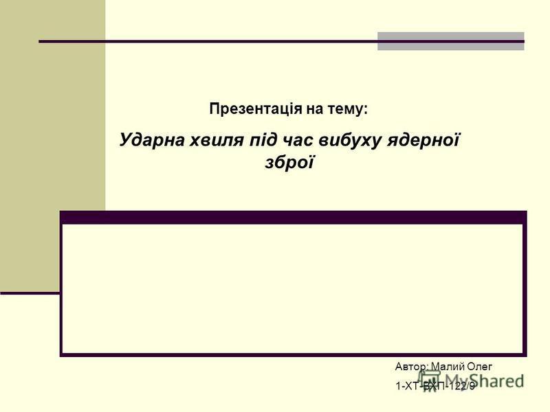 Презентація на тему: Ударна хвиля під час вибуху ядерної зброї Автор: Малий Олег 1-ХТ-ВХП-122/9