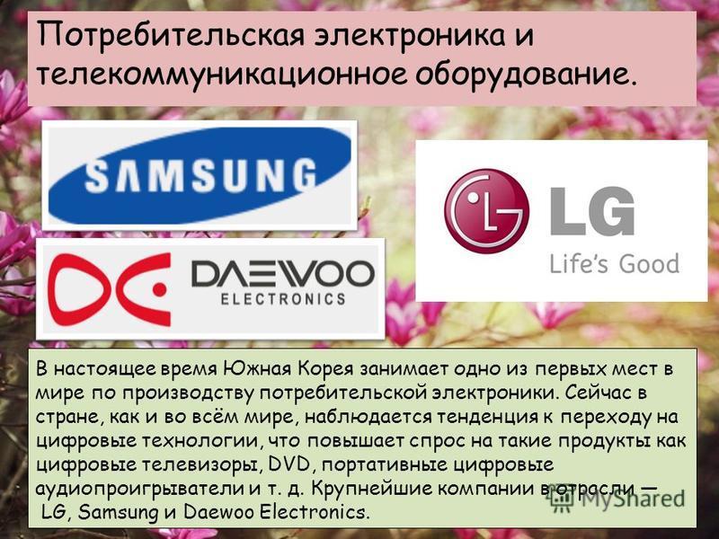 Потребительская электроника и телекоммуникационное оборудование. В настоящее время Южная Корея занимает одно из первых мест в мире по производству потребительской электроники. Сейчас в стране, как и во всём мире, наблюдается тенденция к переходу на ц