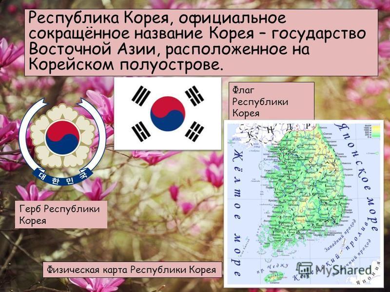 Республика Корея, официальное сокращённое название Корея – государство Восточной Азии, расположенное на Корейском полуострове. Флаг Республики Корея Герб Республики Корея Физическая карта Республики Корея