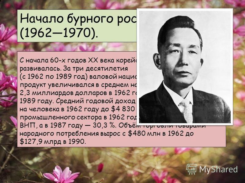Начало бурного роста (19621970). С начала 60-х годов XX века корейская экономика бурно развивалась. За три десятилетия (с 1962 по 1989 год) валовой национальный продукт увеличивался в среднем на 8 % в год, поднявшись с 2,3 миллиардов долларов в 1962