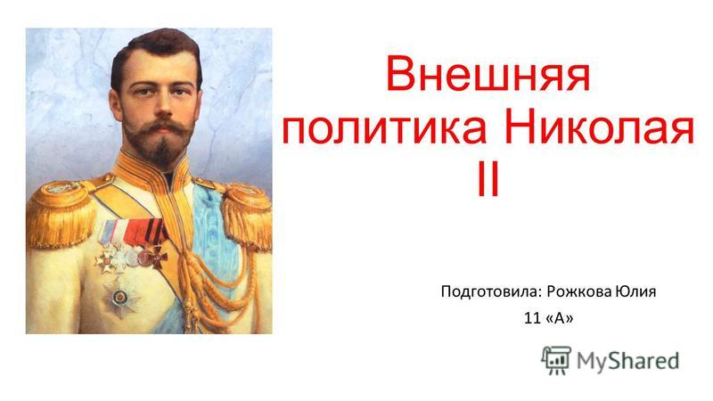 Внешняя политика Николая II Подготовила: Рожкова Юлия 11 «А»