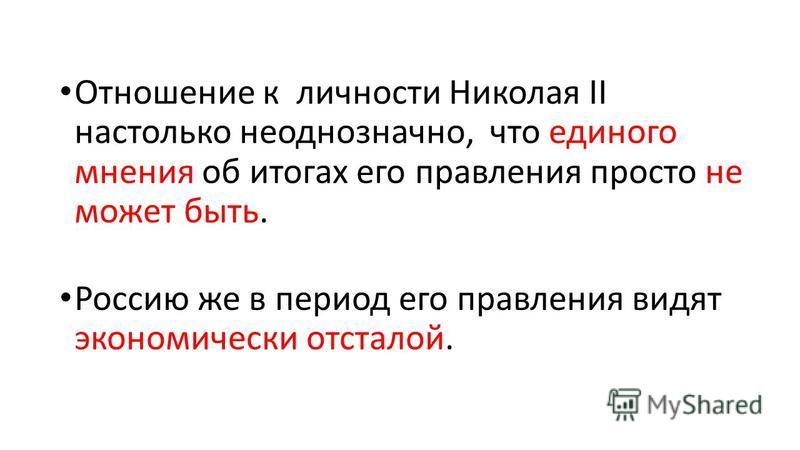 Отношение к личности Николая II настолько неоднозначно, что единого мнения об итогах его правления просто не может быть. Россию же в период его правления видят экономически отсталой.