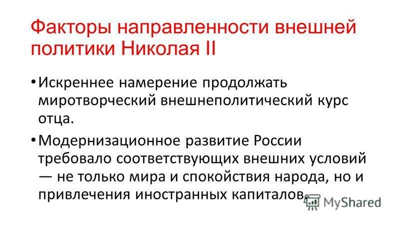 Факторы направленности внешней политики Николая II Искреннее намерение продолжать миротворческий внешнеполитический курс отца. Модернизационное развитие России требовало соответствующих внешних условий не только мира и спокойствия народа, но и привле