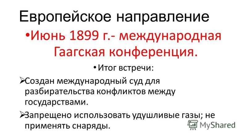 Европейское направление Июнь 1899 г.- международная Гаагская конференция. Итог встречи: Создан международный суд для разбирательства конфликтов между государствами. Запрещено использовать удушливые газы; не применять снаряды.