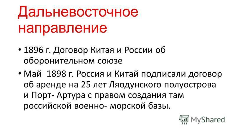 Дальневосточное направление 1896 г. Договор Китая и России об оборонительном союзе Май 1898 г. Россия и Китай подписали договор об аренде на 25 лет Ляодунского полуострова и Порт- Артура с правом создания там российской военно- морской базы.