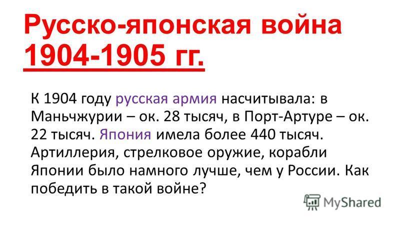 Русско-японская война 1904-1905 гг. К 1904 году русская армия насчитывала: в Маньчжурии – ок. 28 тысяч, в Порт-Артуре – ок. 22 тысяч. Япония имела более 440 тысяч. Артиллерия, стрелковое оружие, корабли Японии было намного лучше, чем у России. Как по