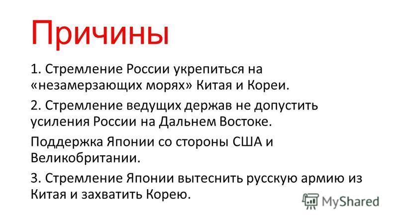 Причины 1. Стремление России укрепиться на «незамерзающих морях» Китая и Кореи. 2. Стремление ведущих держав не допустить усиления России на Дальнем Востоке. Поддержка Японии со стороны США и Великобритании. 3. Стремление Японии вытеснить русскую арм