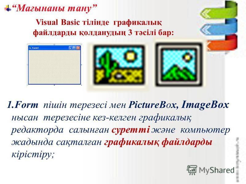 Мағынаны тану 1.Form пішін терезесі мен PictureBox, ImageBox нысан терезесіне кез-келген графикалық редакторда салынған суретті және компьютер жадында сақталған графикалық файлдарды кірістіру; Visual Basic тілінде графикалық файлдарды қолданудың 3 тә