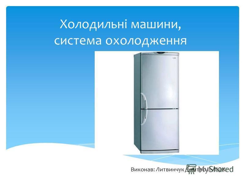 Холодильні машини, система охолодження Виконав: Литвинчук Дмитро II-ЛЮК
