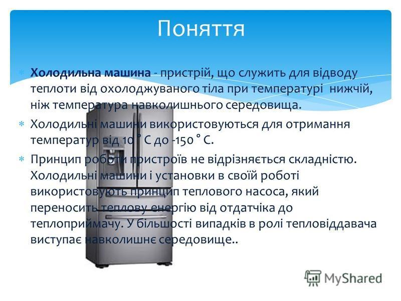 Холодильна машина - пристрій, що служить для відводу теплоти від охолоджуваного тіла при температурі нижчій, ніж температура навколишнього середовища. Холодильні машини використовуються для отримання температур від 10 ° С до -150 ° С. Принцип роботи