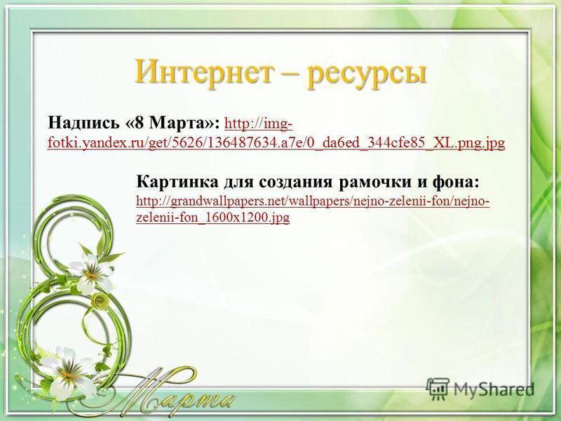 Интернет – ресурсы Надпись «8 Марта»: http://img- fotki.yandex.ru/get/5626/136487634.a7e/0_da6ed_344cfe85_XL.png.jpg http://img- fotki.yandex.ru/get/5626/136487634.a7e/0_da6ed_344cfe85_XL.png.jpg Картинка для создания рамочки и фона: http://grandwall
