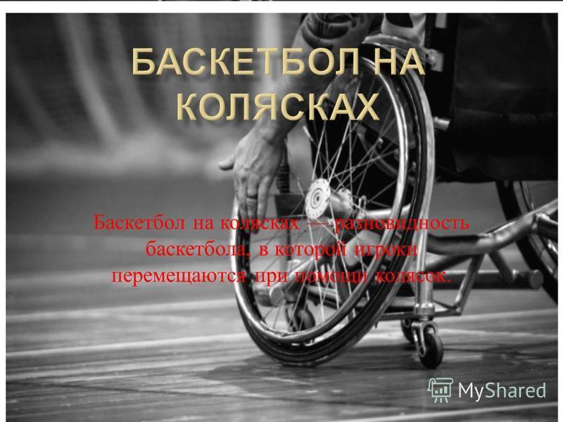 Баскетбол на колясках разновидность баскетбола, в которой игроки перемещаются при помощи колясок.