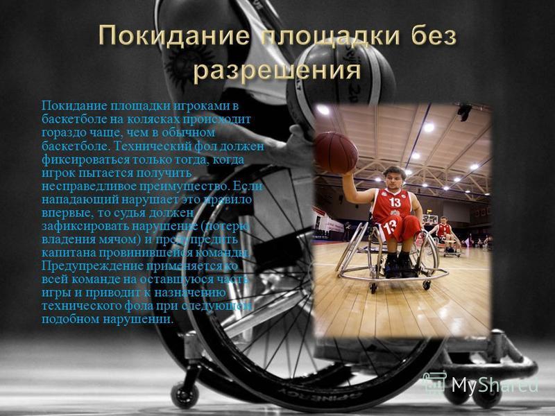 Покидание площадки игроками в баскетболе на колясках происходит гораздо чаще, чем в обычном баскетболе. Технический фол должен фиксироваться только тогда, когда игрок пытается получить несправедливое преимущество. Если нападающий нарушает это правило