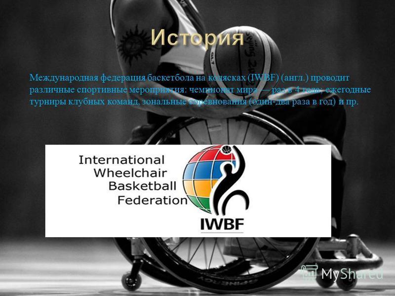 Международная федерация баскетбола на колясках (IWBF) ( англ.) проводит различные спортивные мероприятия : чемпионат мира раз в 4 года ; ежегодные турниры клубных команд, зональные соревнования ( один - два раза в год ) и пр.