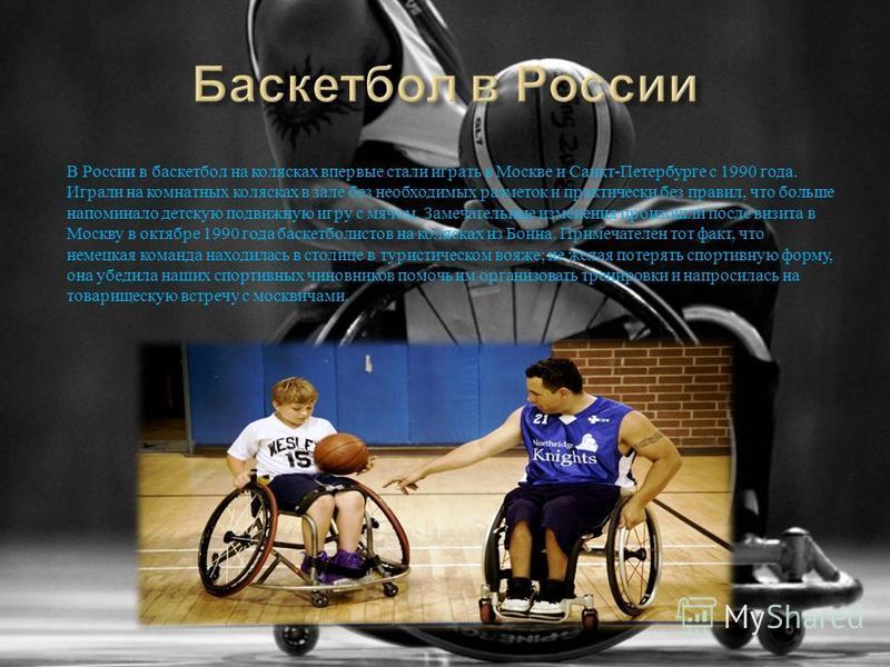 В России в баскетбол на колясках впервые стали играть в Москве и Санкт - Петербурге с 1990 года. Играли на комнатных колясках в зале без необходимых разметок и практически без правил, что больше напоминало детскую подвижную игру с мячом. Замечательны