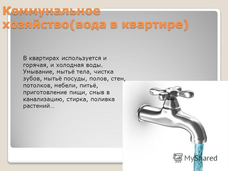Коммунальное хозяйство(вода в квартире) В квартирах используется и горячая, и холодная воды. Умывание, мытьё тела, чистка зубов, мытьё посуды, полов, стен, потолков, мебели, питьё, приготовление пищи, смыв в канализацию, стирка, поливка растений…