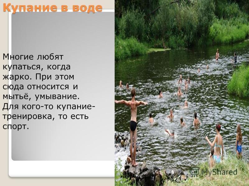 Купание в воде Многие любят купаться, когда жарко. При этом сюда относится и мытьё, умывание. Для кого-то купание- тренировка, то есть спорт.