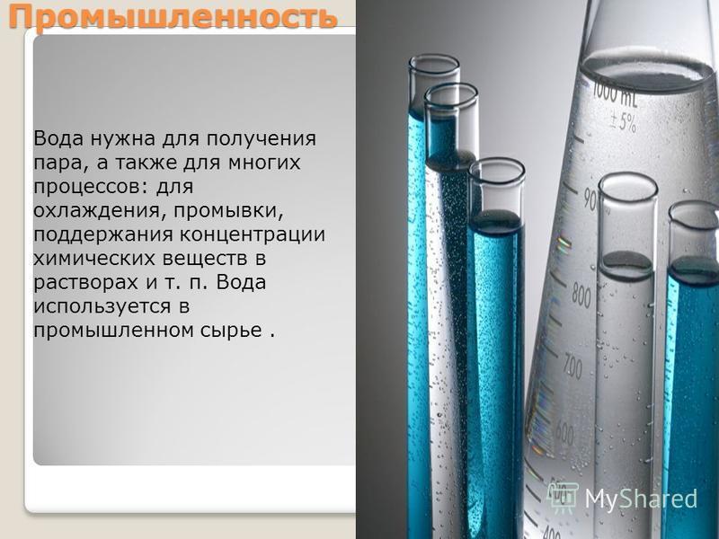 Промышленность Вода нужна для получения пара, а также для многих процессов: для охлаждения, промывки, поддержания концентрации химических веществ в растворах и т. п. Вода используется в промышленном сырье.