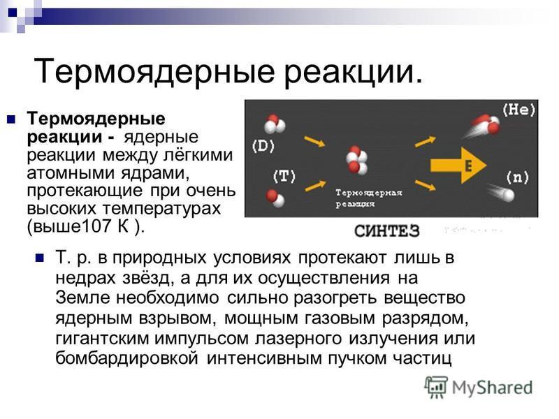 Термоядерные реакции. Термоядерные реакции - ядерные реакции между лёгкими атомными ядрами, протекающие при очень высоких температурах (выше 107 К ). Т. р. в природных условиях протекают лишь в недрах звёзд, а для их осуществления на Земле необходимо