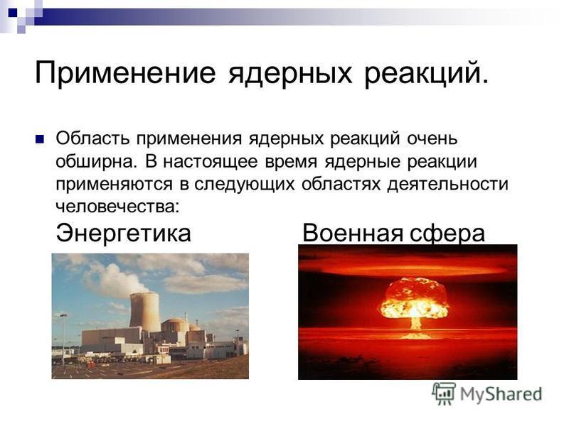 Применение ядерных реакций. Область применения ядерных реакций очень обширна. В настоящее время ядерные реакции применяются в следующих областях деятельности человечества: Энергетика Военная сфера