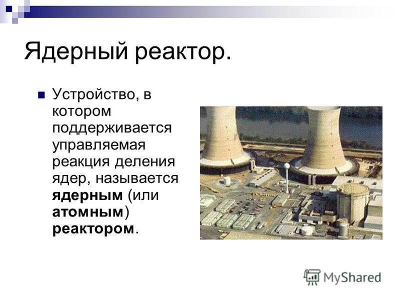 Ядерный реактор. Устройство, в котором поддерживается управляемая реакция деления ядер, называется ядерным (или атомным) реактором.