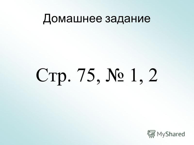 Домашнее задание Стр. 75, 1, 2