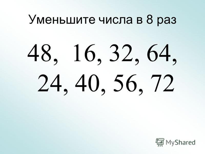 Уменьшите числа в 8 раз 48, 16, 32, 64, 24, 40, 56, 72