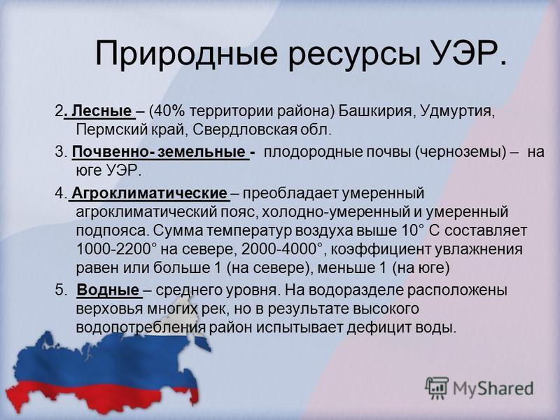 Природные ресурсы УЭР. 2. Лесные – (40% территории района) Башкирия, Удмуртия, Пермский край, Свердловская обл. 3. Почвенно- земельные - плодородные почвы (черноземы) – на юге УЭР. 4. Агроклиматические – преобладает умеренный агроклиматический пояс,